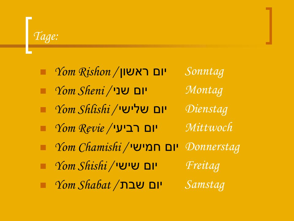 Tage: Yom Rishon / יום ראשון. Yom Sheni / יום שני. Yom Shlishi / יום שלישי. Yom Revie / יום רביעי.
