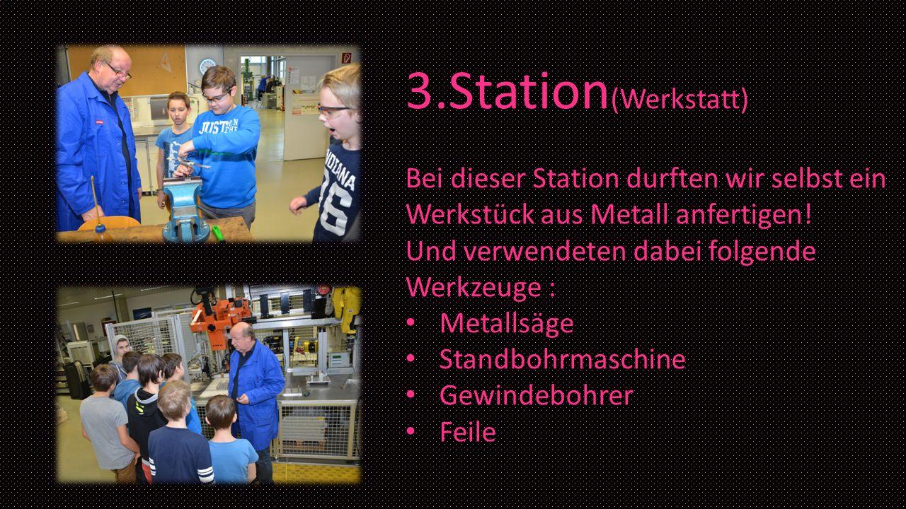 3.Station(Werkstatt) Bei dieser Station durften wir selbst ein Werkstück aus Metall anfertigen! Und verwendeten dabei folgende Werkzeuge :