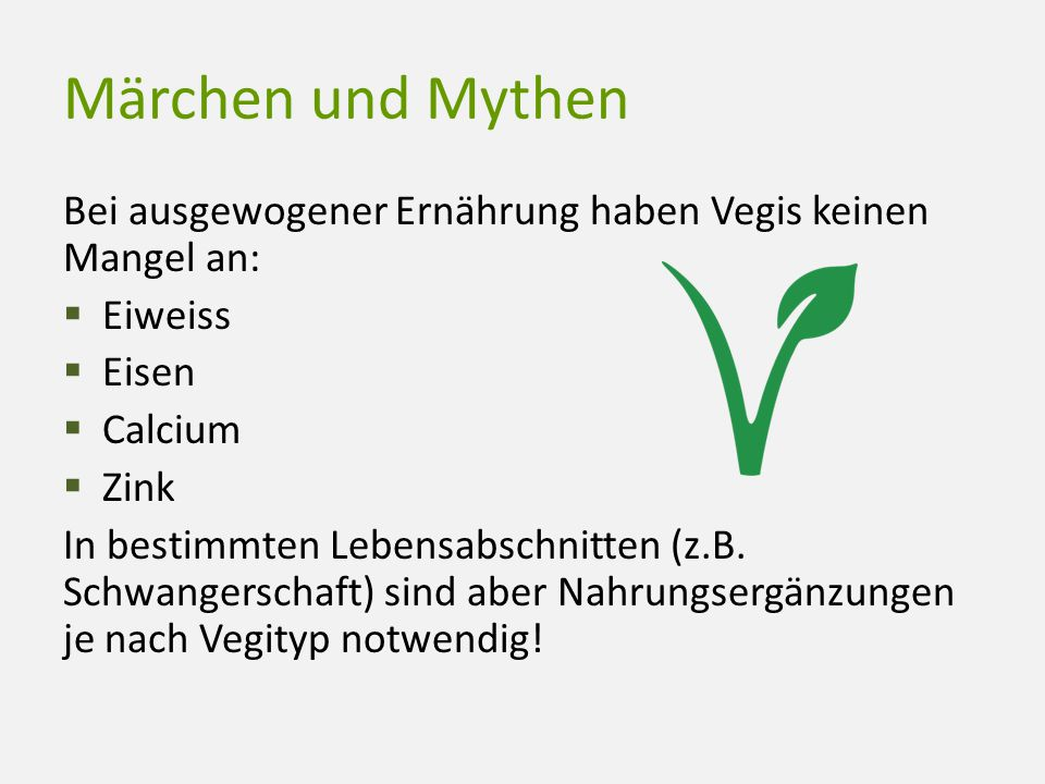 Märchen und Mythen Bei ausgewogener Ernährung haben Vegis keinen Mangel an: Eiweiss. Eisen. Calcium.