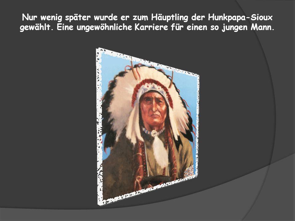 Nur wenig später wurde er zum Häuptling der Hunkpapa-Sioux gewählt