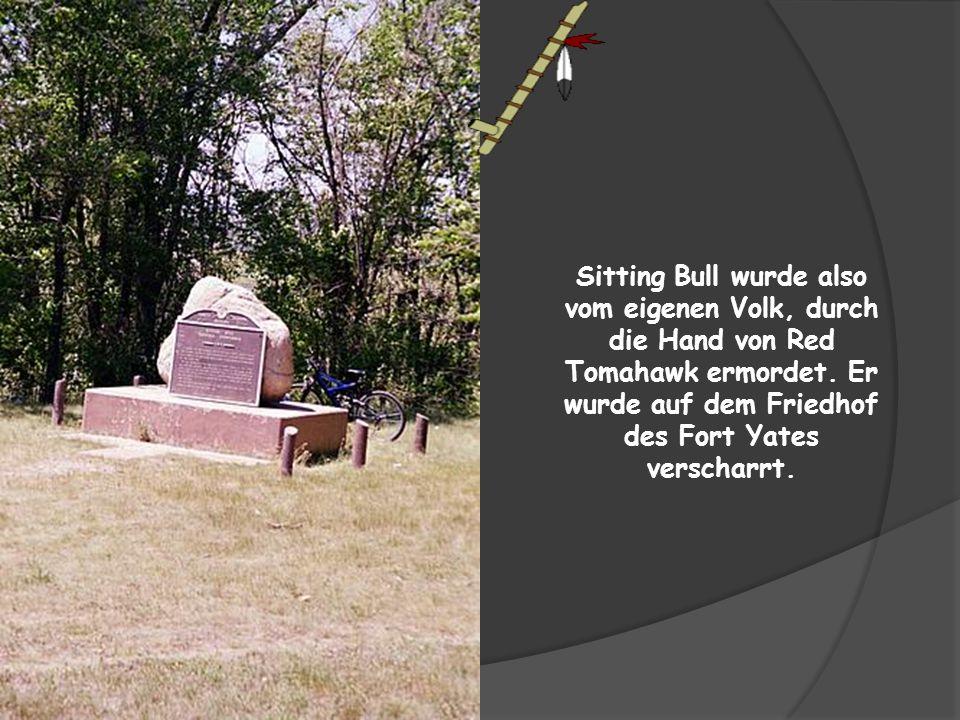 Sitting Bull wurde also vom eigenen Volk, durch die Hand von Red Tomahawk ermordet.