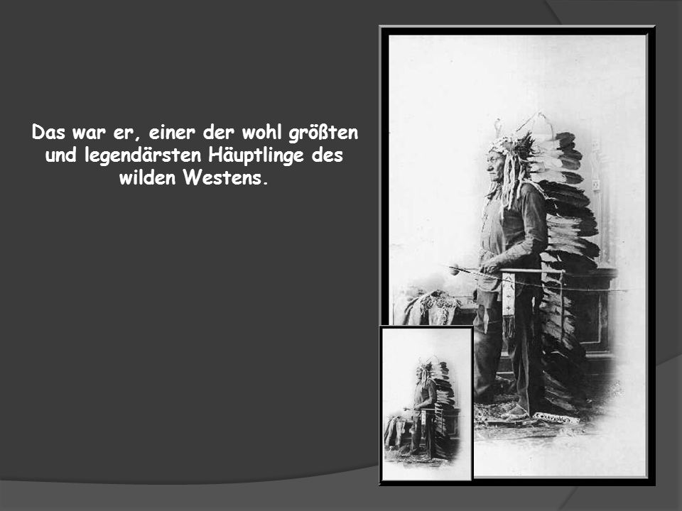 Das war er, einer der wohl größten und legendärsten Häuptlinge des wilden Westens.