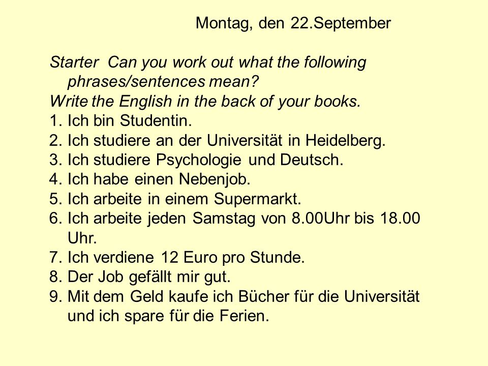 Montag, den 22.September Starter Can you work out what the following phrases/sentences mean Write the English in the back of your books.