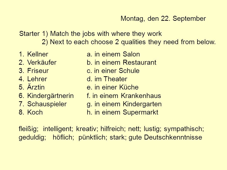 Montag, den 22. September Starter 1) Match the jobs with where they work. 2) Next to each choose 2 qualities they need from below.
