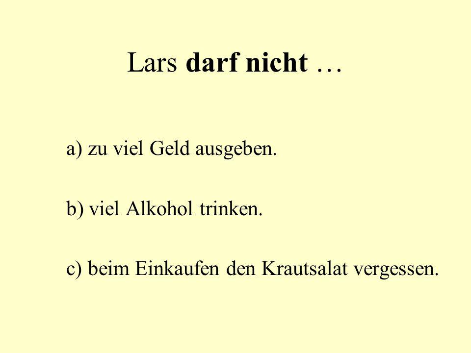 Lars darf nicht … a) zu viel Geld ausgeben. b) viel Alkohol trinken.