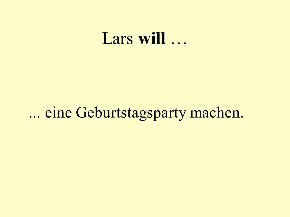 Lars will … ... eine Geburtstagsparty machen.