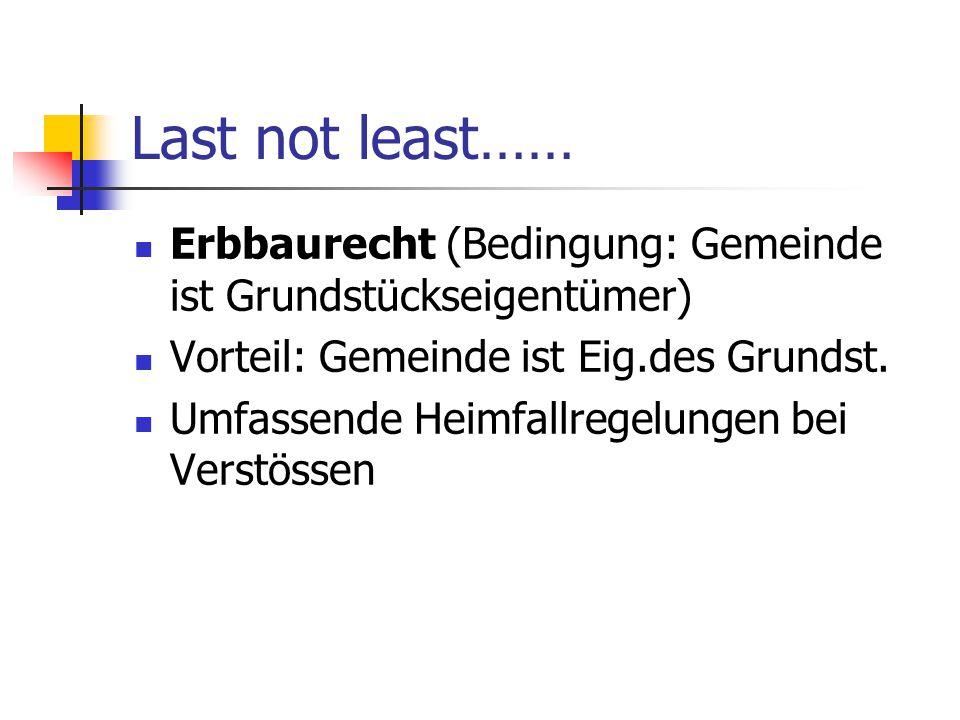 Last not least…… Erbbaurecht (Bedingung: Gemeinde ist Grundstückseigentümer) Vorteil: Gemeinde ist Eig.des Grundst.