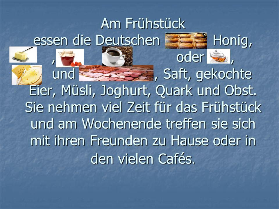 Am Frühstück essen die Deutschen Honig, ,,,,,,, , , oder , und Wurstsorten, Saft, gekochte Eier, Müsli, Joghurt, Quark und Obst.