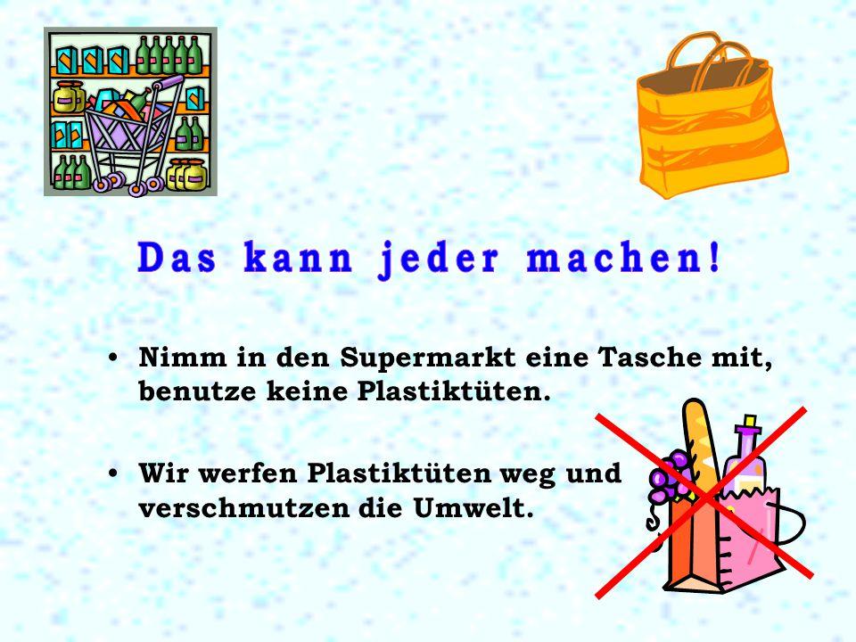 Das kann jeder machen. Nimm in den Supermarkt eine Tasche mit, benutze keine Plastiktüten.