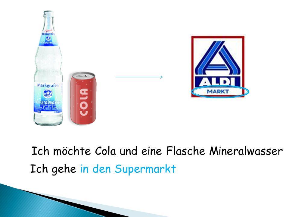 Ich möchte Cola und eine Flasche Mineralwasser