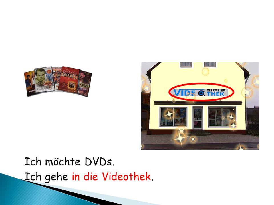 Ich möchte DVDs. Ich gehe in die Videothek.
