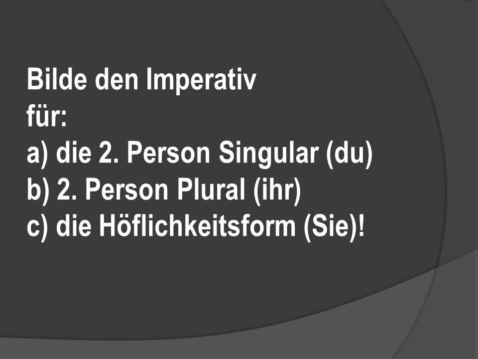Bilde den Imperativ für: a) die 2. Person Singular (du) b) 2