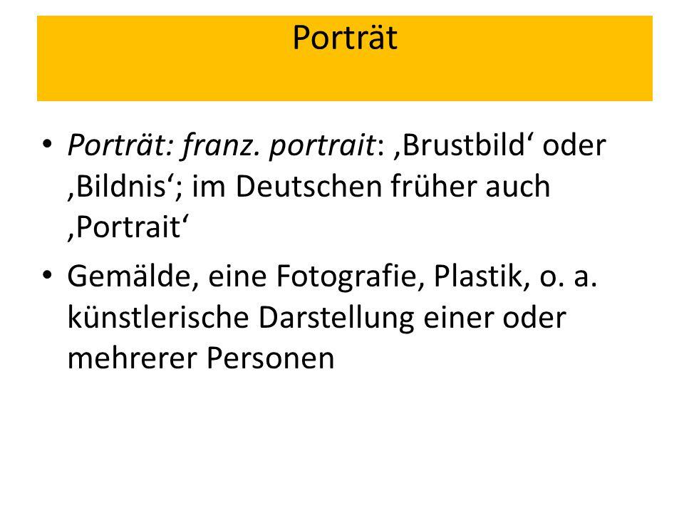 Porträt Porträt: franz. portrait: 'Brustbild' oder 'Bildnis'; im Deutschen früher auch 'Portrait'
