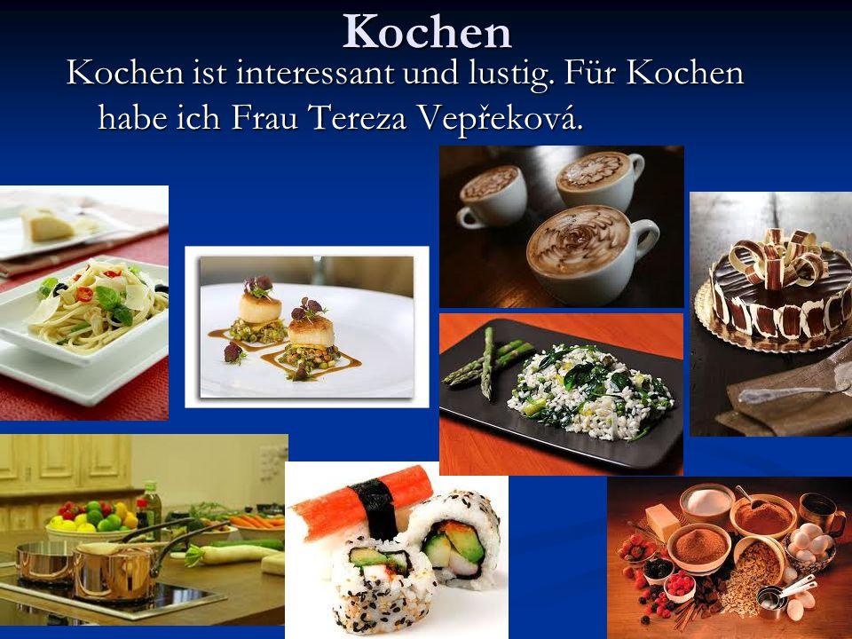 Kochen Kochen ist interessant und lustig. Für Kochen habe ich Frau Tereza Vepřeková.