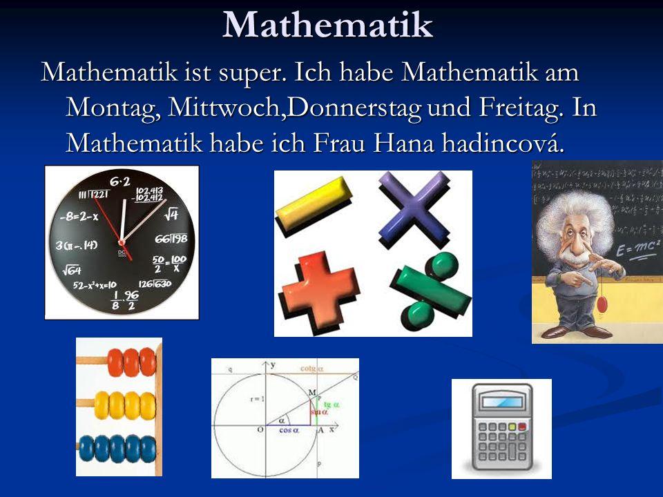 Mathematik Mathematik ist super. Ich habe Mathematik am Montag, Mittwoch,Donnerstag und Freitag.