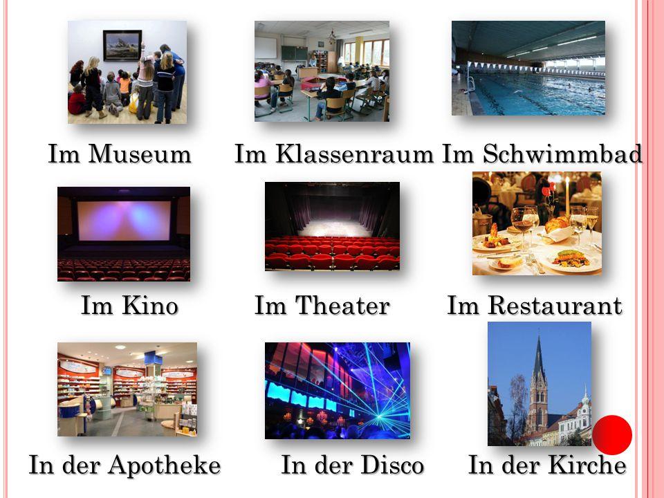 Im Museum Im Klassenraum. Im Schwimmbad. Im Kino. Im Theater. Im Restaurant. In der Apotheke. In der Disco.