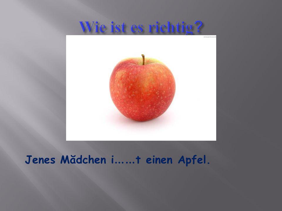 Wie ist es richtig Jenes Mădchen i……t einen Apfel.