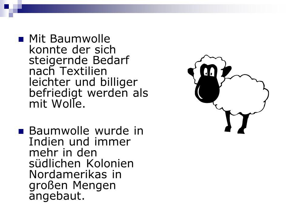 Mit Baumwolle konnte der sich steigernde Bedarf nach Textilien leichter und billiger befriedigt werden als mit Wolle.