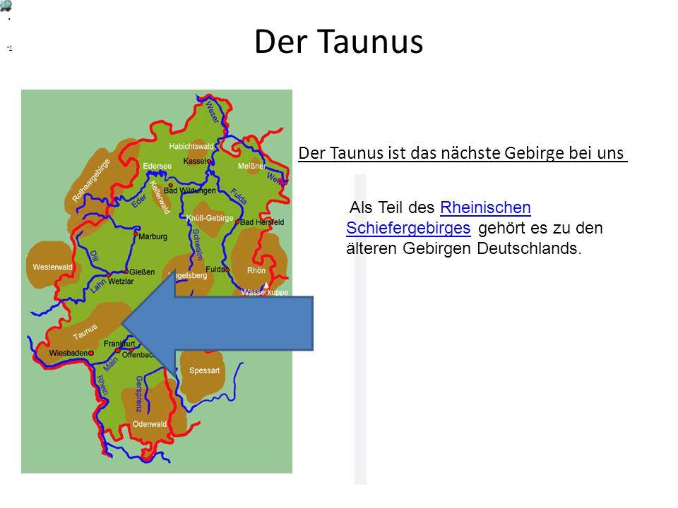 Der Taunus Der Taunus ist das nächste Gebirge bei uns .