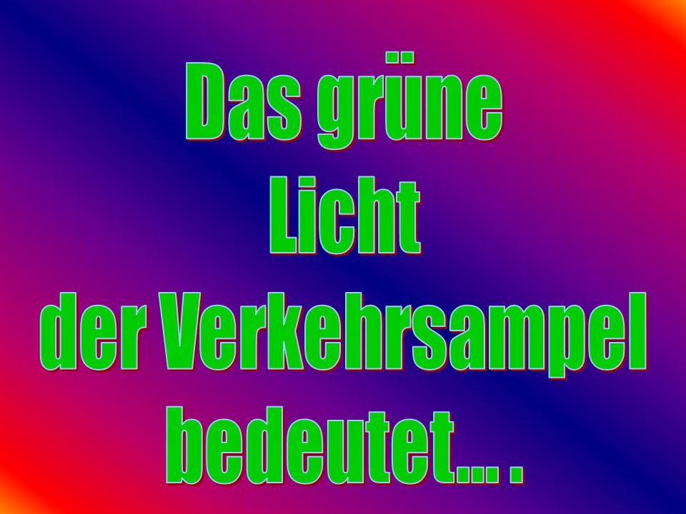 .. Das grune Licht der Verkehrsampel bedeutet... .