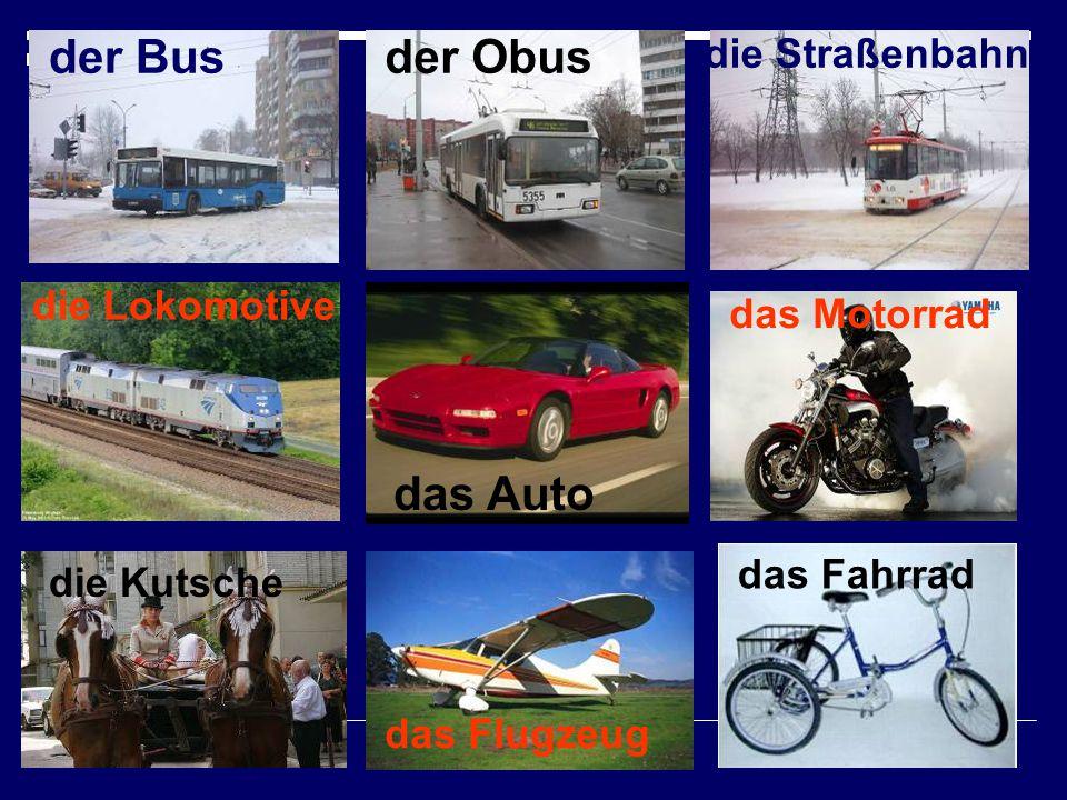 der Bus der Obus das Auto die Straßenbahn die Lokomotive das Motorrad