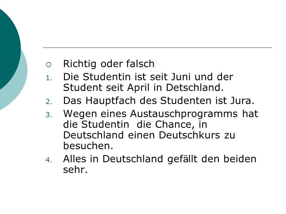 Richtig oder falsch Die Studentin ist seit Juni und der Student seit April in Detschland. Das Hauptfach des Studenten ist Jura.