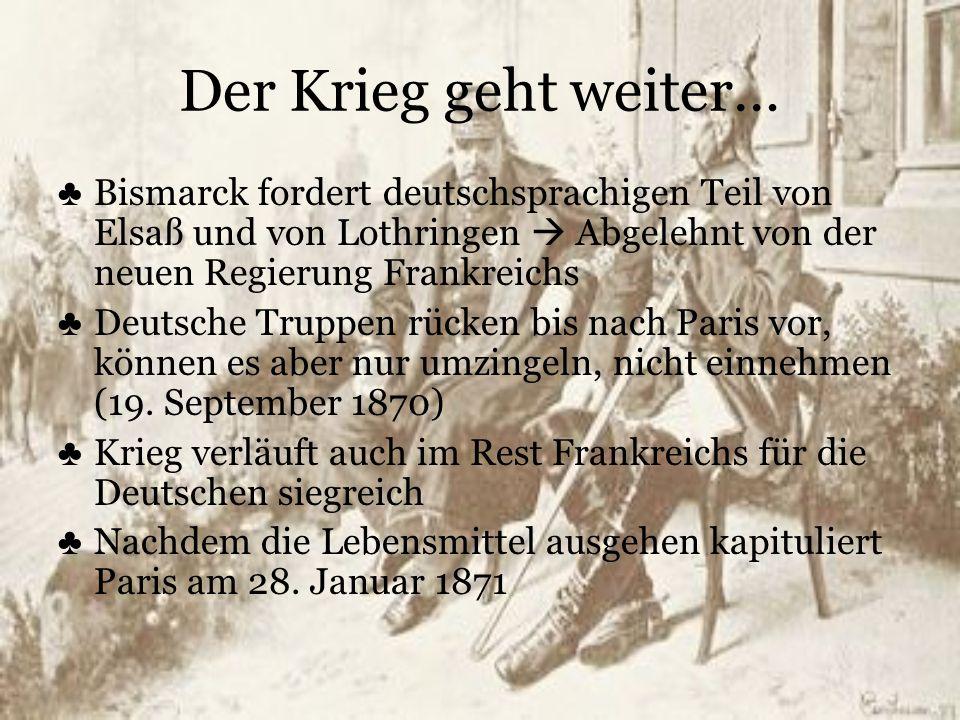 Der Krieg geht weiter… Bismarck fordert deutschsprachigen Teil von Elsaß und von Lothringen  Abgelehnt von der neuen Regierung Frankreichs.