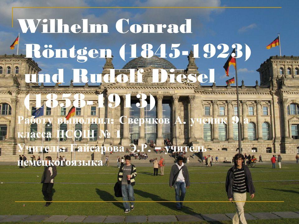 Wilhelm Conrad Röntgen (1845-1923) und Rudolf Diesel (1858-1913) Работу выполнил: Сверчков А.