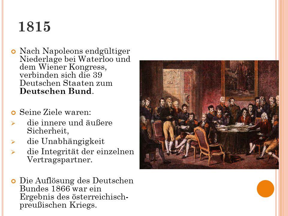 1815 Nach Napoleons endgültiger Niederlage bei Waterloo und dem Wiener Kongress, verbinden sich die 39 Deutschen Staaten zum Deutschen Bund.