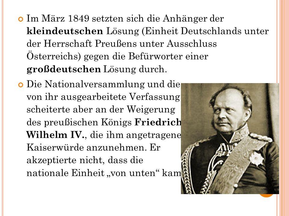 Im März 1849 setzten sich die Anhänger der kleindeutschen Lösung (Einheit Deutschlands unter der Herrschaft Preußens unter Ausschluss Österreichs) gegen die Befürworter einer großdeutschen Lösung durch.