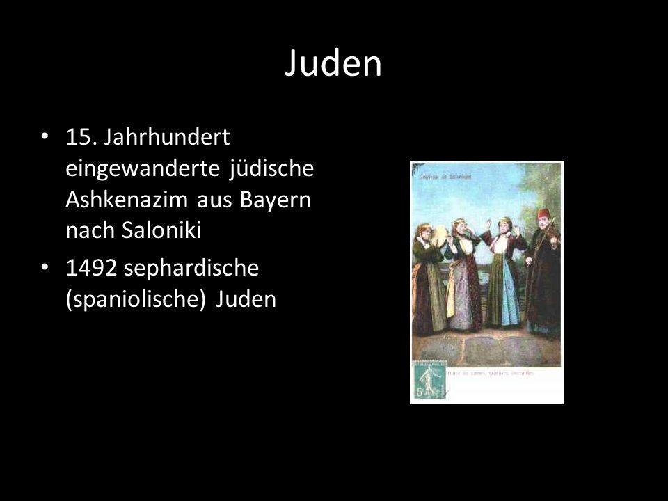 Juden 15. Jahrhundert eingewanderte jüdische Ashkenazim aus Bayern nach Saloniki. 1492 sephardische (spaniolische) Juden.