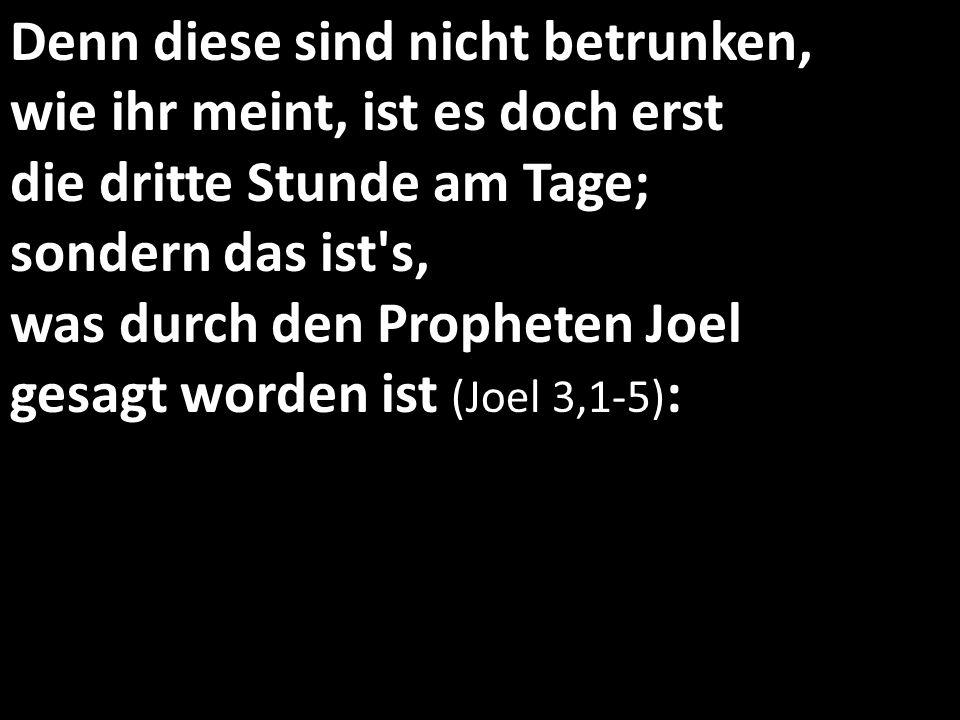 Denn diese sind nicht betrunken, wie ihr meint, ist es doch erst die dritte Stunde am Tage; sondern das ist s, was durch den Propheten Joel gesagt worden ist (Joel 3,1-5):