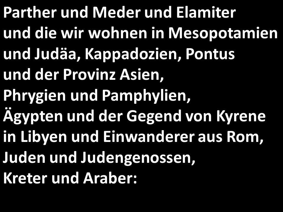 Parther und Meder und Elamiter und die wir wohnen in Mesopotamien und Judäa, Kappadozien, Pontus und der Provinz Asien, Phrygien und Pamphylien, Ägypten und der Gegend von Kyrene in Libyen und Einwanderer aus Rom, Juden und Judengenossen, Kreter und Araber: