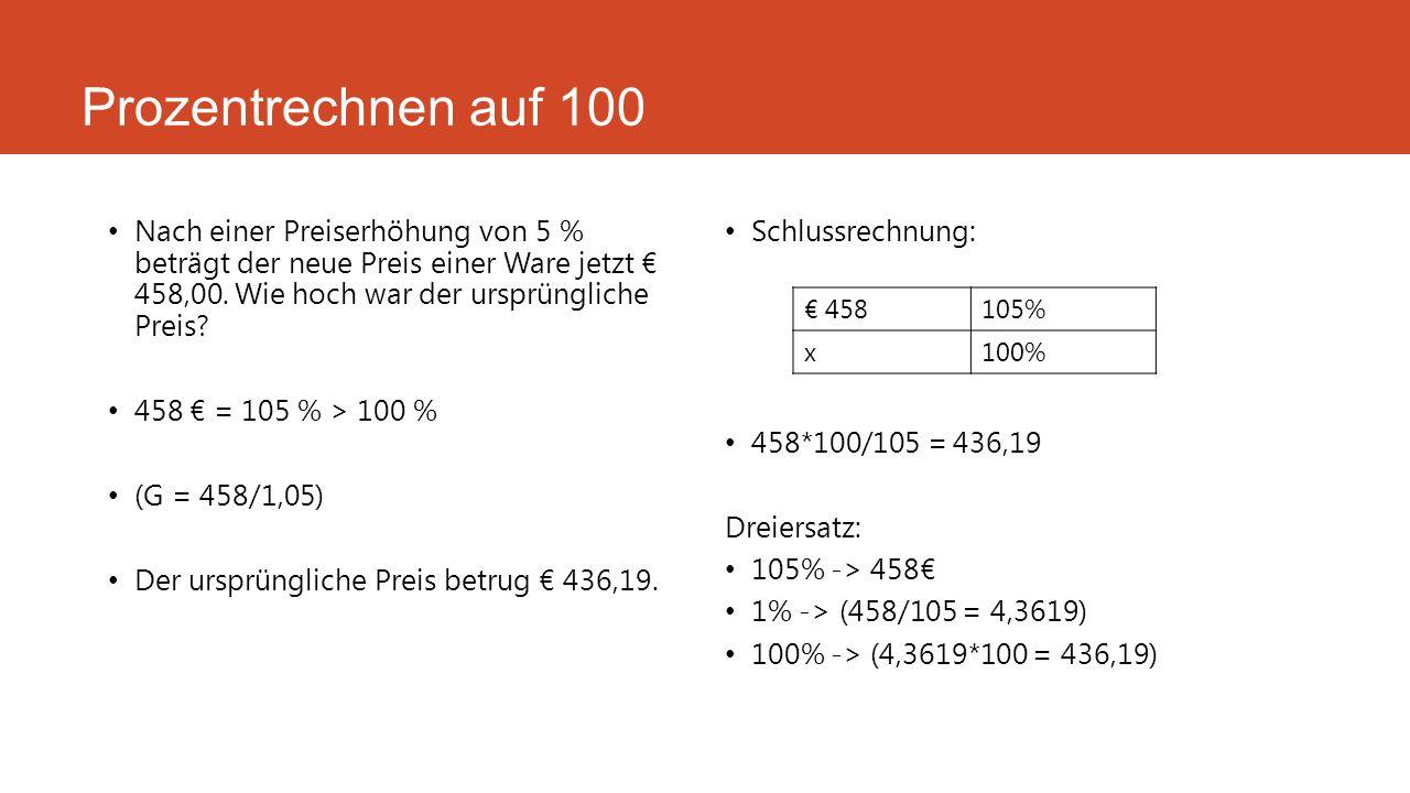 Prozentrechnen auf 100 Nach einer Preiserhöhung von 5 % beträgt der neue Preis einer Ware jetzt € 458,00. Wie hoch war der ursprüngliche Preis