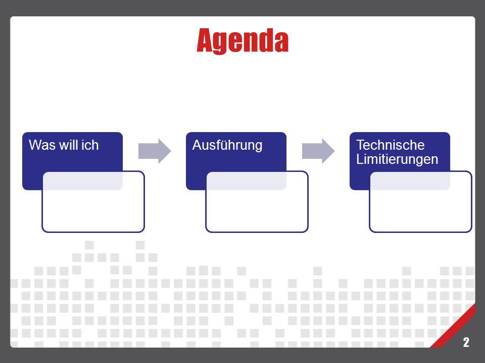 Agenda Was will ich Ausführung Technische Limitierungen 2
