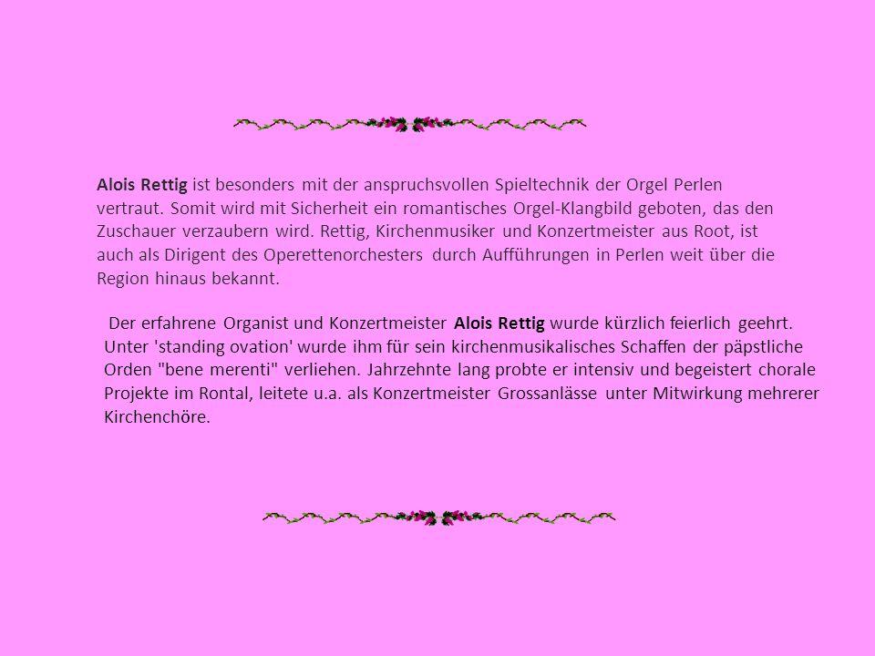 Alois Rettig ist besonders mit der anspruchsvollen Spieltechnik der Orgel Perlen vertraut. Somit wird mit Sicherheit ein romantisches Orgel-Klangbild geboten, das den Zuschauer verzaubern wird. Rettig, Kirchenmusiker und Konzertmeister aus Root, ist auch als Dirigent des Operettenorchesters durch Aufführungen in Perlen weit über die Region hinaus bekannt.
