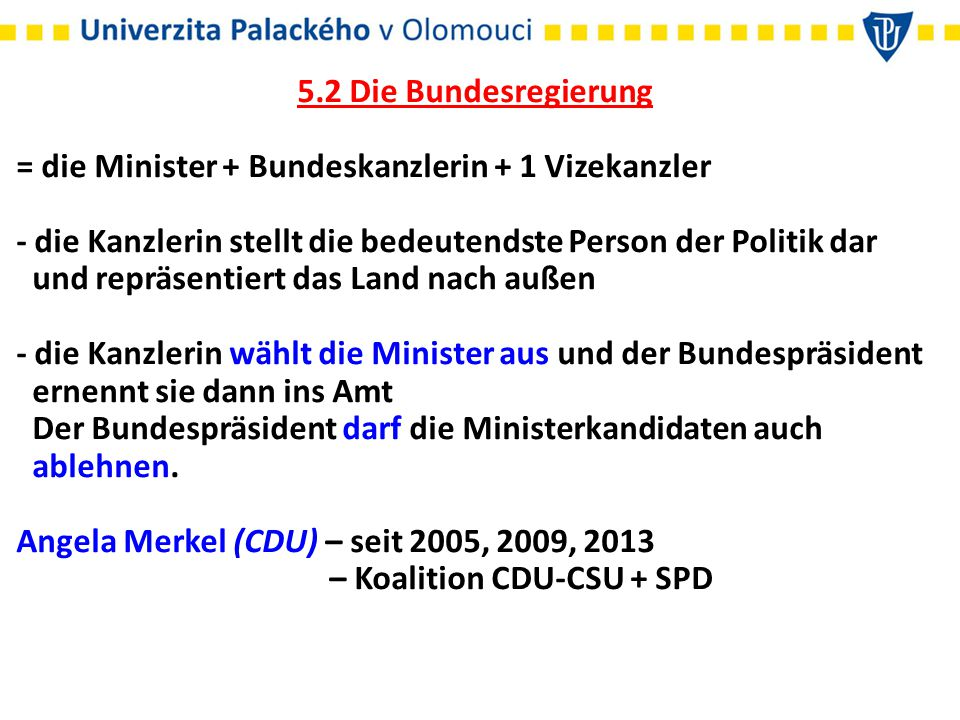 5.2 Die Bundesregierung = die Minister + Bundeskanzlerin + 1 Vizekanzler. - die Kanzlerin stellt die bedeutendste Person der Politik dar.