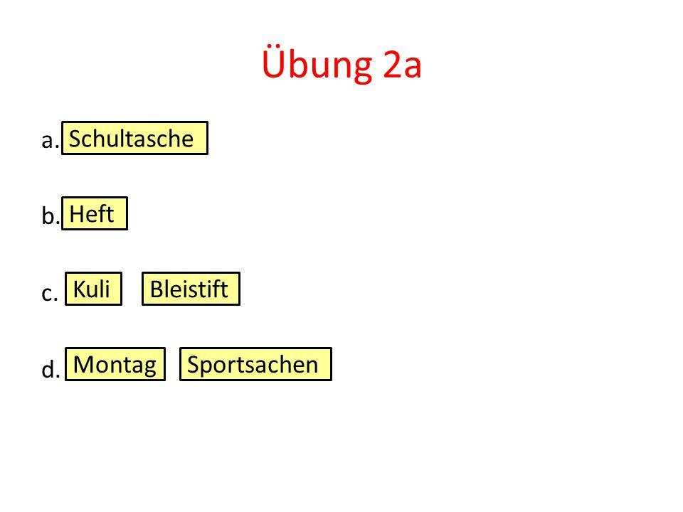 Übung 2a a. b. c. d. Schultasche Heft Kuli Bleistift Montag