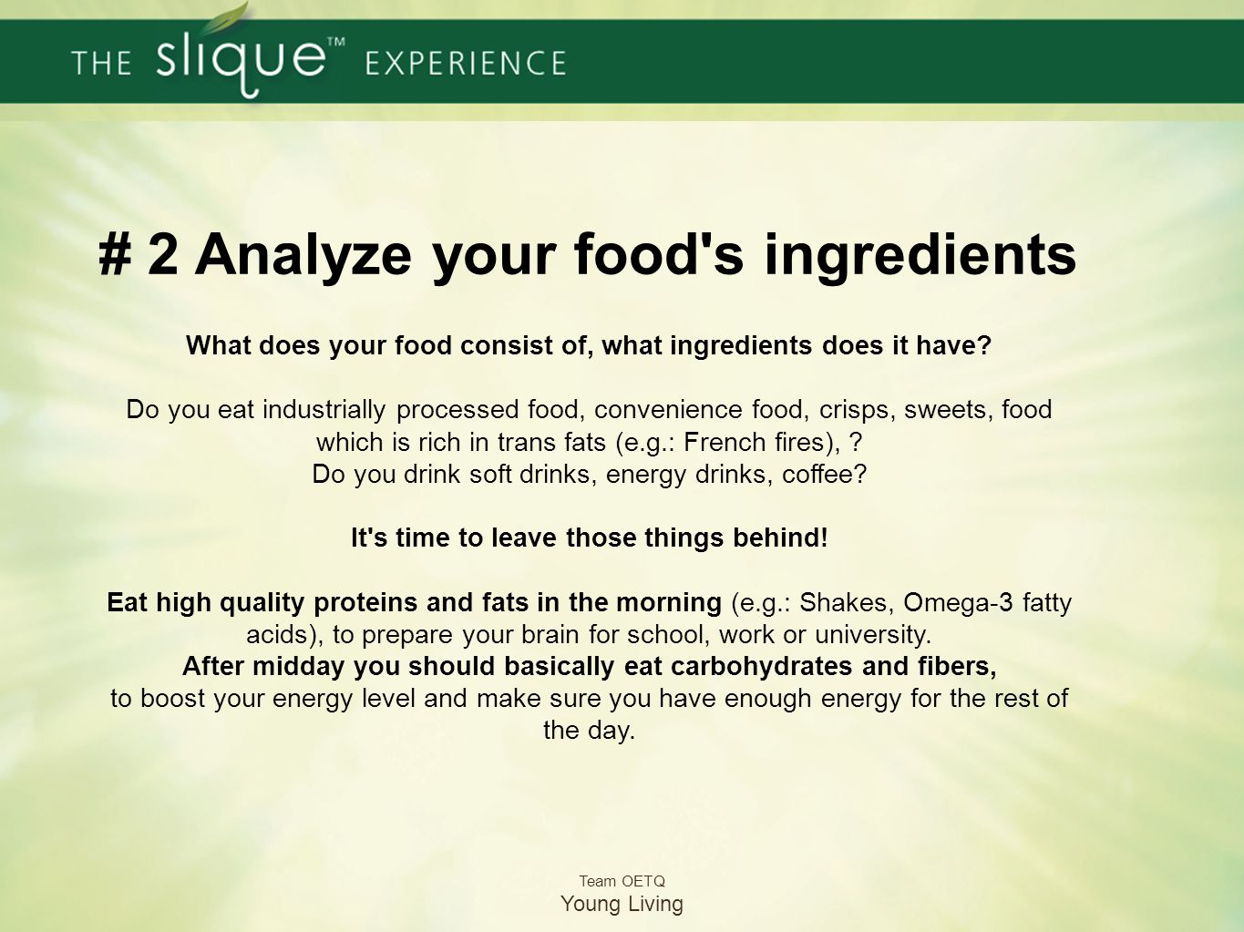 # 2 Analyze your food s ingredients What does your food consist of, what ingredients does it have Do you eat industrially processed food, convenience food, crisps, sweets, food which is rich in trans fats (e.g.: French fires), Do you drink soft drinks, energy drinks, coffee It s time to leave those things behind! Eat high quality proteins and fats in the morning (e.g.: Shakes, Omega-3 fatty acids), to prepare your brain for school, work or university. After midday you should basically eat carbohydrates and fibers, to boost your energy level and make sure you have enough energy for the rest of the day.