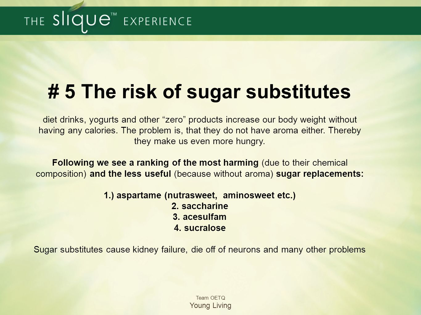 # 5 The risk of sugar substitutes diet drinks, yogurts and other zero products increase our body weight without having any calories. The problem is, that they do not have aroma either. Thereby they make us even more hungry. Following we see a ranking of the most harming (due to their chemical composition) and the less useful (because without aroma) sugar replacements: 1.) aspartame (nutrasweet, aminosweet etc.) 2. saccharine 3. acesulfam 4. sucralose Sugar substitutes cause kidney failure, die off of neurons and many other problems