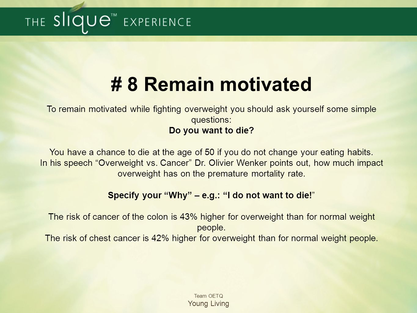 # 8 Remain motivated To remain motivated while fighting overweight you should ask yourself some simple questions: Do you want to die You have a chance to die at the age of 50 if you do not change your eating habits. In his speech Overweight vs. Cancer Dr. Olivier Wenker points out, how much impact overweight has on the premature mortality rate. Specify your Why – e.g.: I do not want to die! The risk of cancer of the colon is 43% higher for overweight than for normal weight people.