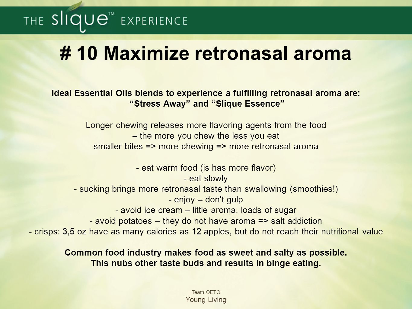 # 10 Maximize retronasal aroma Ideal Essential Oils blends to experience a fulfilling retronasal aroma are: Stress Away and Slique Essence Longer chewing releases more flavoring agents from the food – the more you chew the less you eat smaller bites => more chewing => more retronasal aroma - eat warm food (is has more flavor) - eat slowly - sucking brings more retronasal taste than swallowing (smoothies!) - enjoy – don t gulp - avoid ice cream – little aroma, loads of sugar - avoid potatoes – they do not have aroma => salt addiction - crisps: 3,5 oz have as many calories as 12 apples, but do not reach their nutritional value Common food industry makes food as sweet and salty as possible. This nubs other taste buds and results in binge eating.