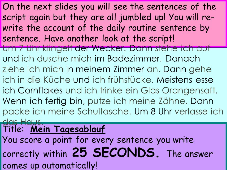 On the next slides you will see the sentences of the script again but they are all jumbled up! You will re-write the account of the daily routine sentence by sentence. Have another look at the script!