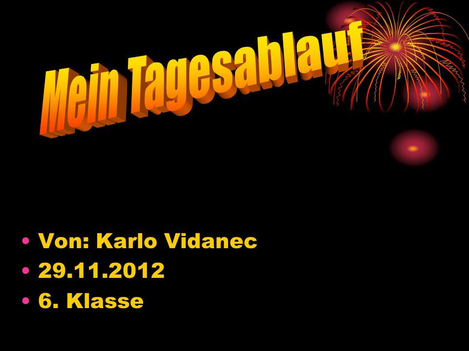 Mein Tagesablauf Von: Karlo Vidanec 29.11.2012 6. Klasse
