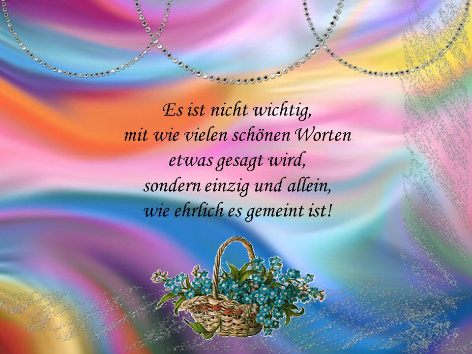 Es ist nicht wichtig, mit wie vielen schönen Worten etwas gesagt wird, sondern einzig und allein, wie ehrlich es gemeint ist!