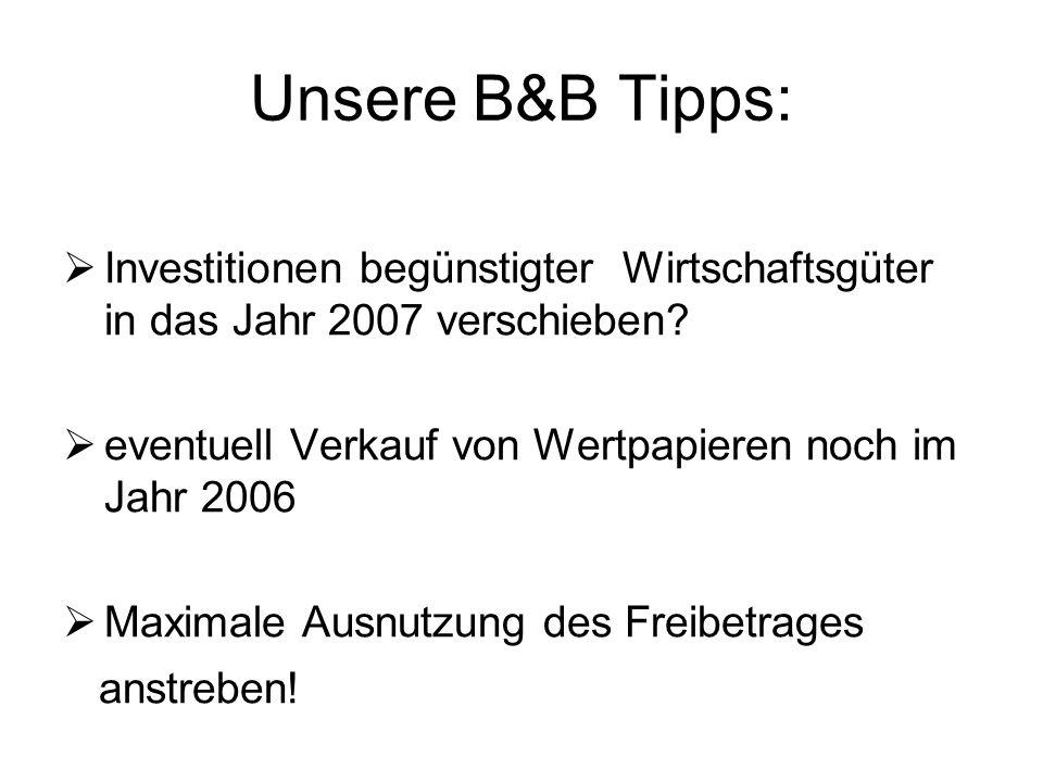 Unsere B&B Tipps: Investitionen begünstigter Wirtschaftsgüter in das Jahr 2007 verschieben eventuell Verkauf von Wertpapieren noch im Jahr 2006.