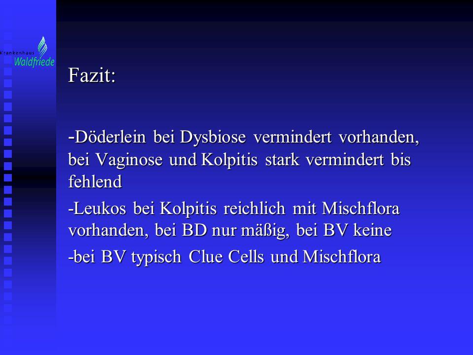Fazit: -Döderlein bei Dysbiose vermindert vorhanden, bei Vaginose und Kolpitis stark vermindert bis fehlend.