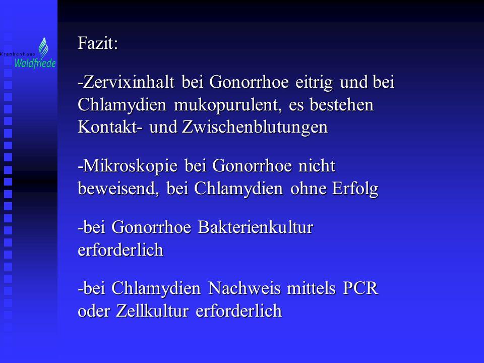 Fazit: -Zervixinhalt bei Gonorrhoe eitrig und bei Chlamydien mukopurulent, es bestehen Kontakt- und Zwischenblutungen.