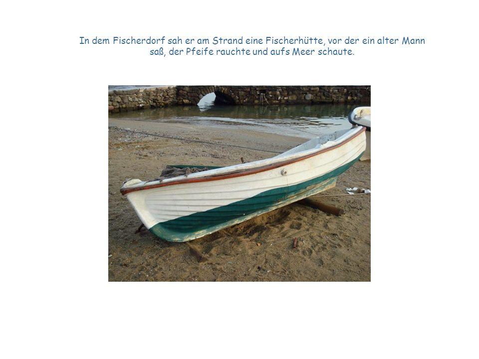 In dem Fischerdorf sah er am Strand eine Fischerhütte, vor der ein alter Mann saß, der Pfeife rauchte und aufs Meer schaute.