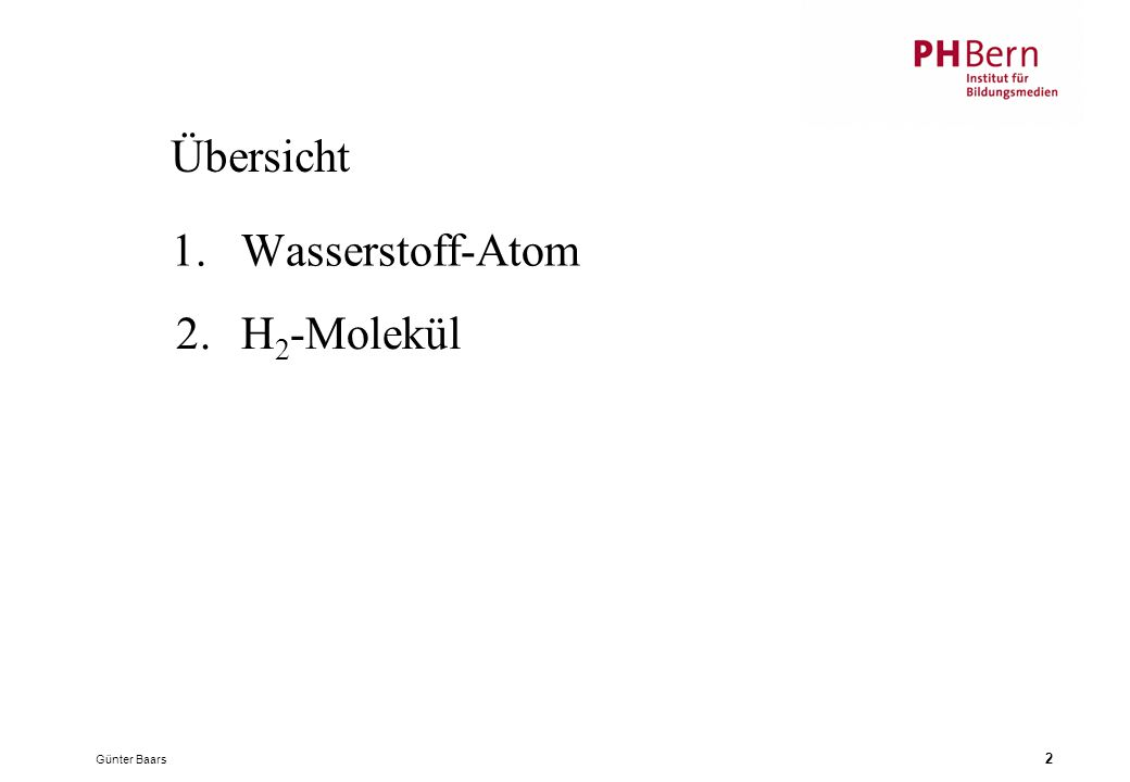 Übersicht 1. Wasserstoff-Atom 2. H2-Molekül Günter Baars